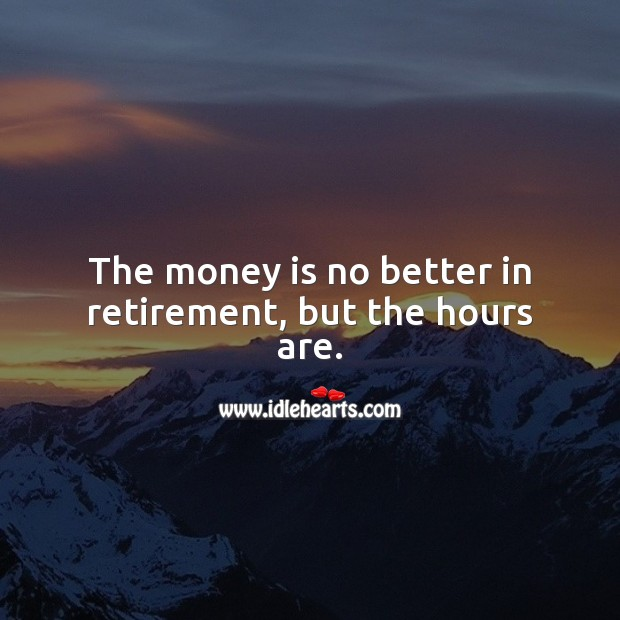 The money is no better in retirement, but the hours are. Funny Retirement Messages Image