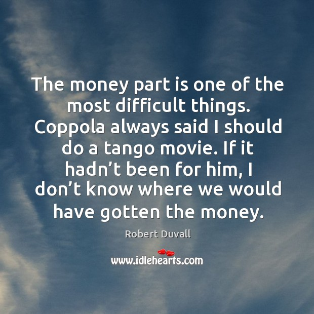 The money part is one of the most difficult things. Coppola always said I should Image