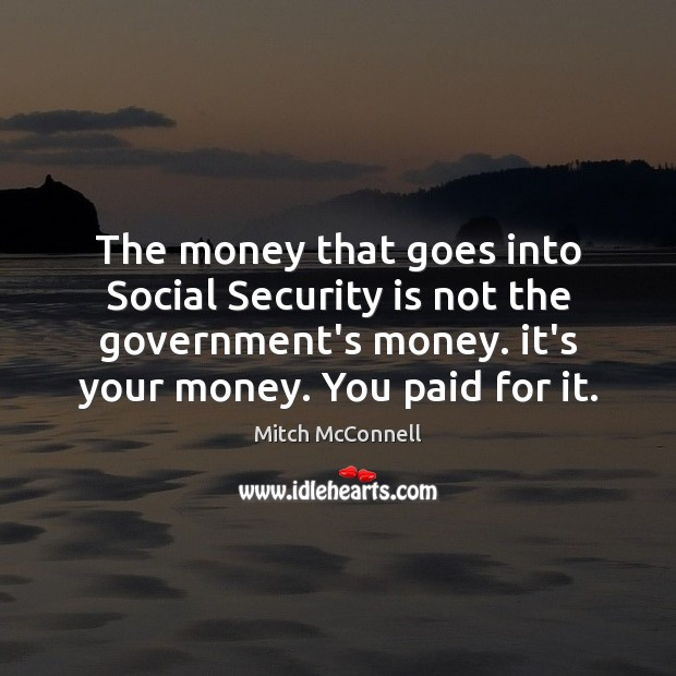 The money that goes into Social Security is not the government's money. Mitch McConnell Picture Quote