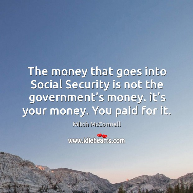 The money that goes into social security is not the government's money. It's your money. You paid for it. Mitch McConnell Picture Quote