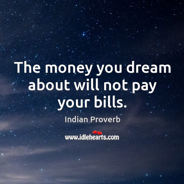 The money you dream about will not pay your bills. Image