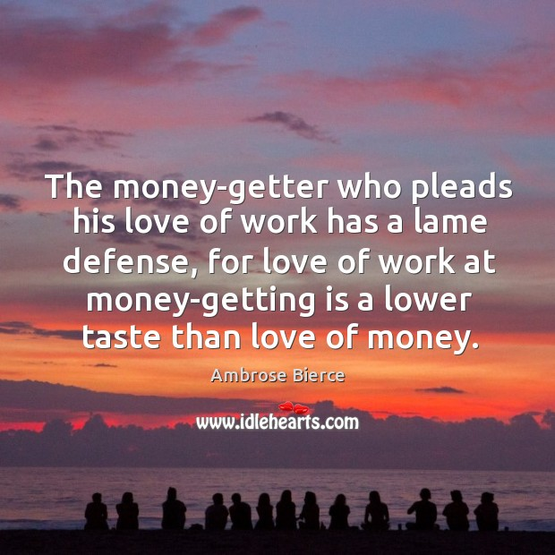 Image, The money-getter who pleads his love of work has a lame defense,