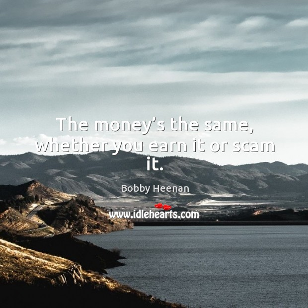 The money's the same, whether you earn it or scam it. Bobby Heenan Picture Quote