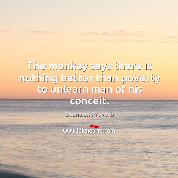 The monkey says there is nothing better than poverty to unlearn man of his conceit. Ghanaian Proverbs Image