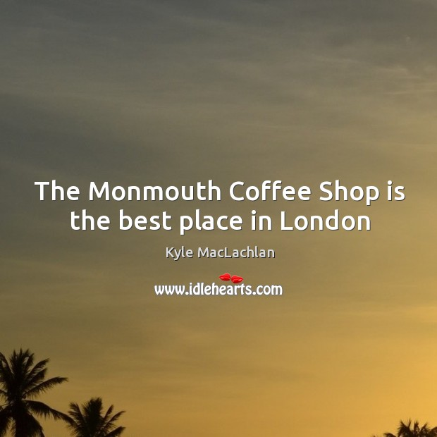 The Monmouth Coffee Shop is the best place in London Kyle MacLachlan Picture Quote