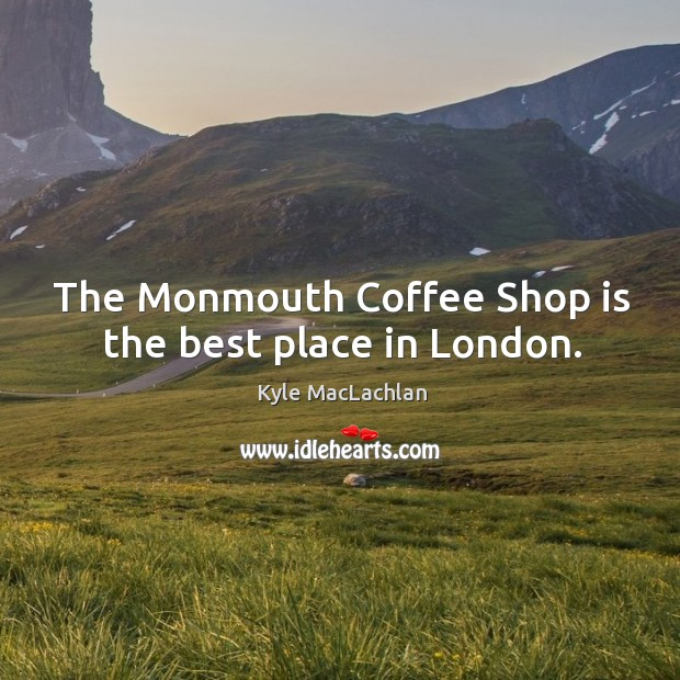 The monmouth coffee shop is the best place in london. Kyle MacLachlan Picture Quote