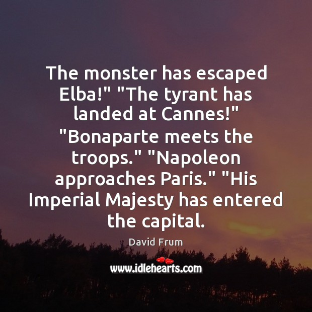 """The monster has escaped Elba!"""" """"The tyrant has landed at Cannes!"""" """"Bonaparte David Frum Picture Quote"""