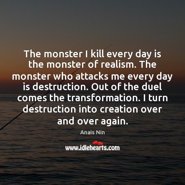 The monster I kill every day is the monster of realism. The Anais Nin Picture Quote