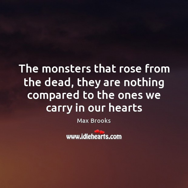The monsters that rose from the dead, they are nothing compared to Max Brooks Picture Quote