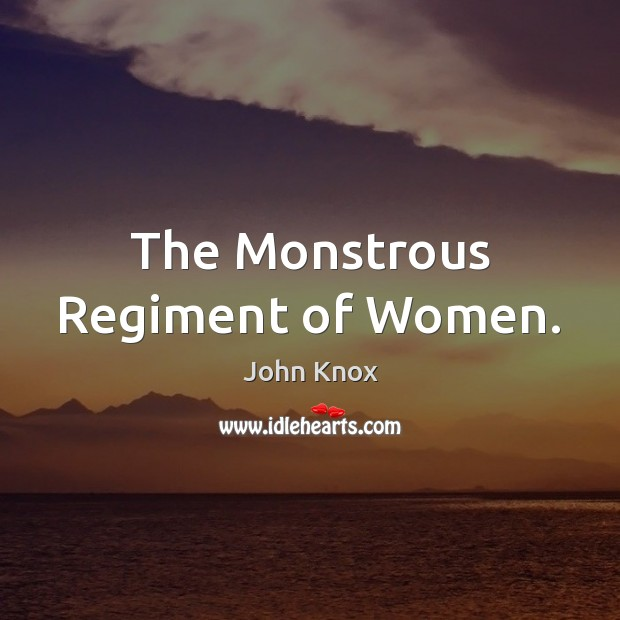 The Monstrous Regiment of Women. John Knox Picture Quote
