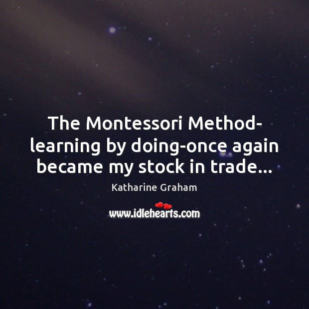 The Montessori Method- learning by doing-once again became my stock in trade… Katharine Graham Picture Quote