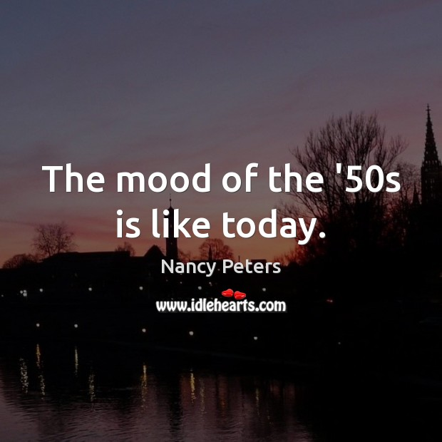 The mood of the '50s is like today. Image