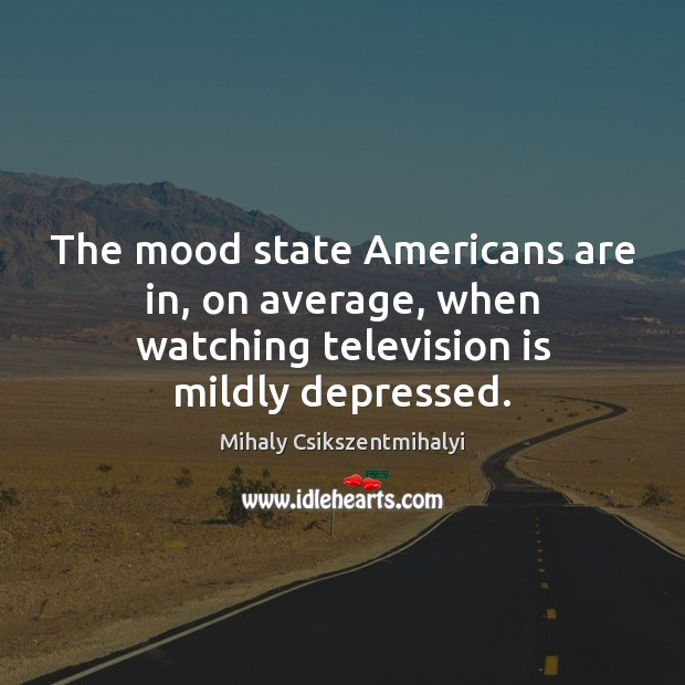 The mood state Americans are in, on average, when watching television is mildly depressed. Mihaly Csikszentmihalyi Picture Quote