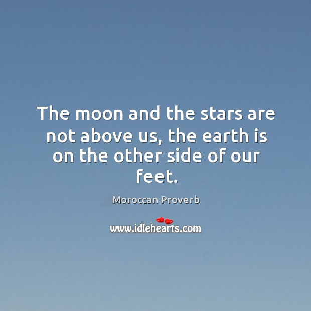 The moon and the stars are not above us, the earth is on the other side of our feet. Moroccan Proverbs Image