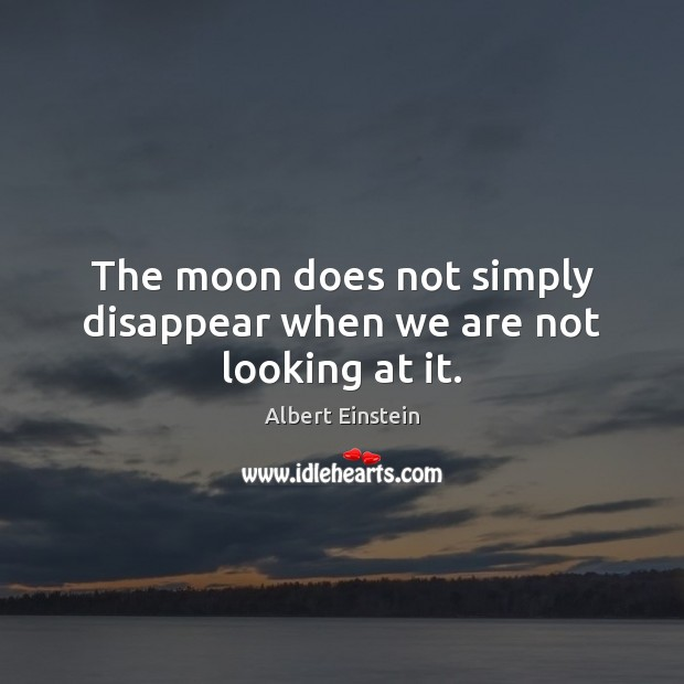 The moon does not simply disappear when we are not looking at it. Image