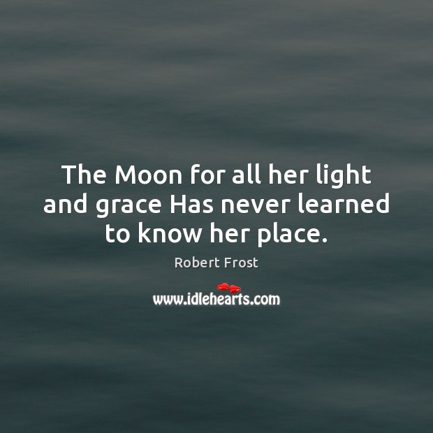 The Moon for all her light and grace Has never learned to know her place. Robert Frost Picture Quote
