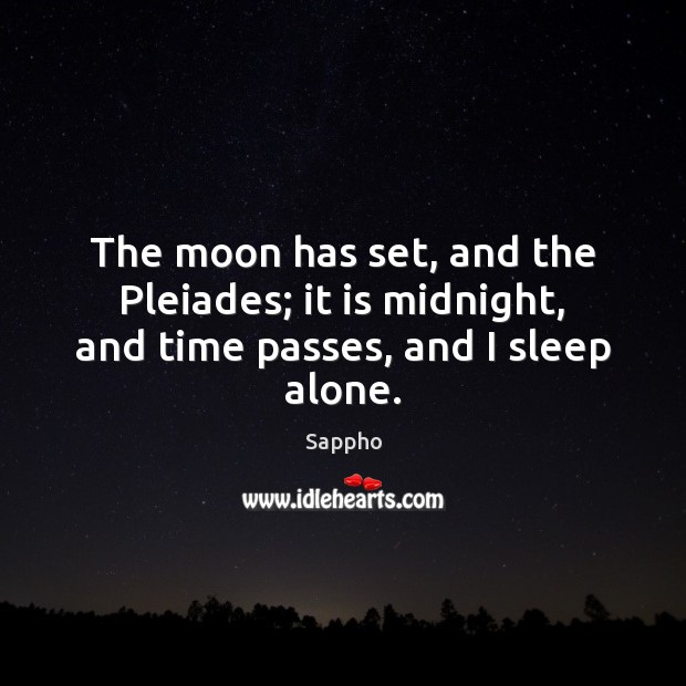 The moon has set, and the Pleiades; it is midnight, and time passes, and I sleep alone. Image