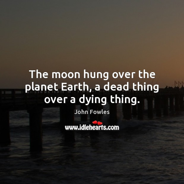 The moon hung over the planet Earth, a dead thing over a dying thing. John Fowles Picture Quote