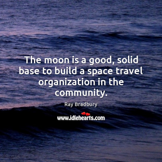 The moon is a good, solid base to build a space travel organization in the community. Ray Bradbury Picture Quote