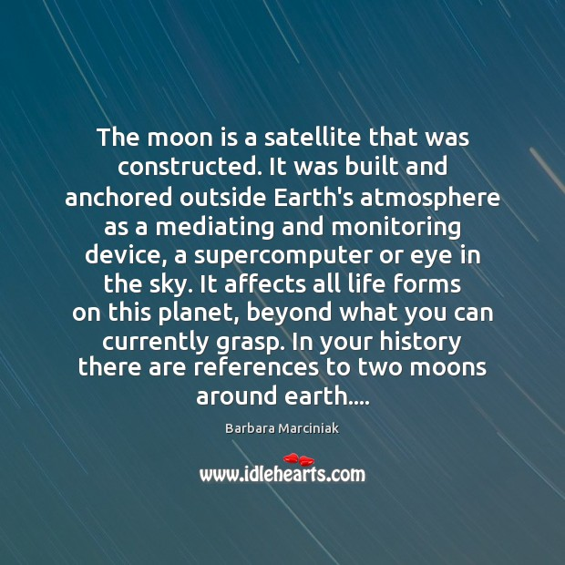The moon is a satellite that was constructed. It was built and Barbara Marciniak Picture Quote