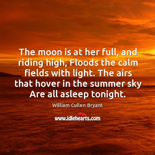 The moon is at her full, and riding high, floods the calm fields with light. The airs that hover in the summer sky are all asleep tonight. Image
