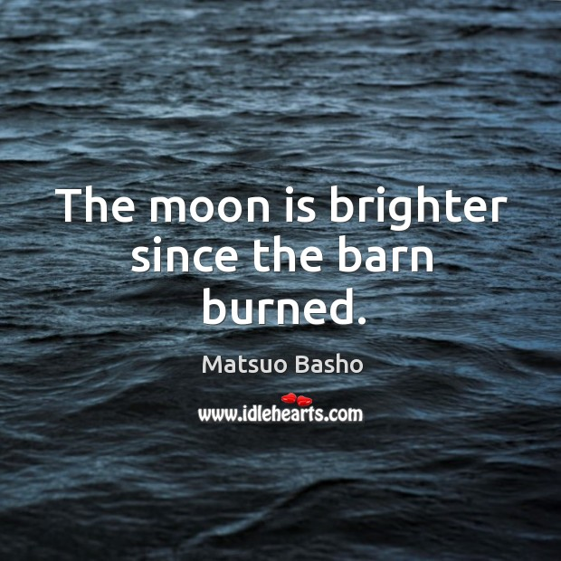 The moon is brighter since the barn burned. Image