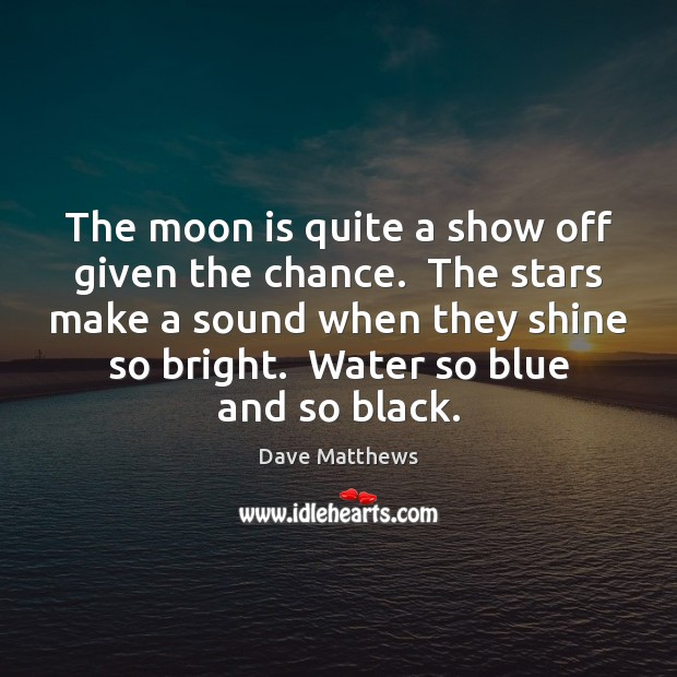The moon is quite a show off given the chance.  The stars Dave Matthews Picture Quote