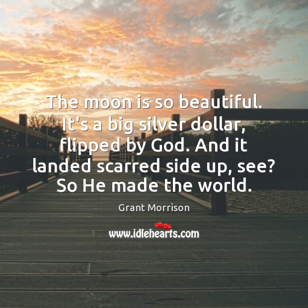 The moon is so beautiful. It's a big silver dollar, flipped by Grant Morrison Picture Quote