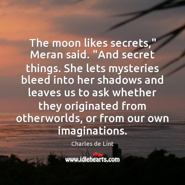 "Image, The moon likes secrets,"" Meran said. ""And secret things. She lets mysteries"