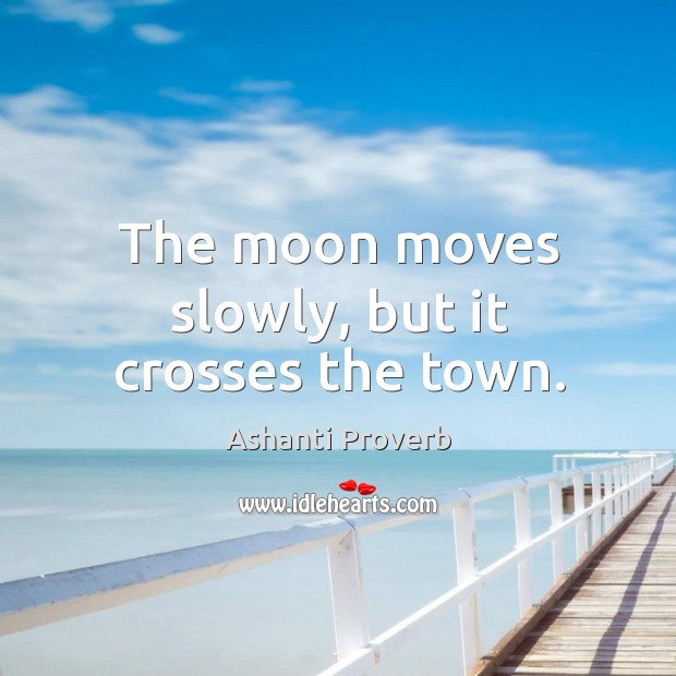 The moon moves slowly, but it crosses the town. Ashanti Proverbs Image