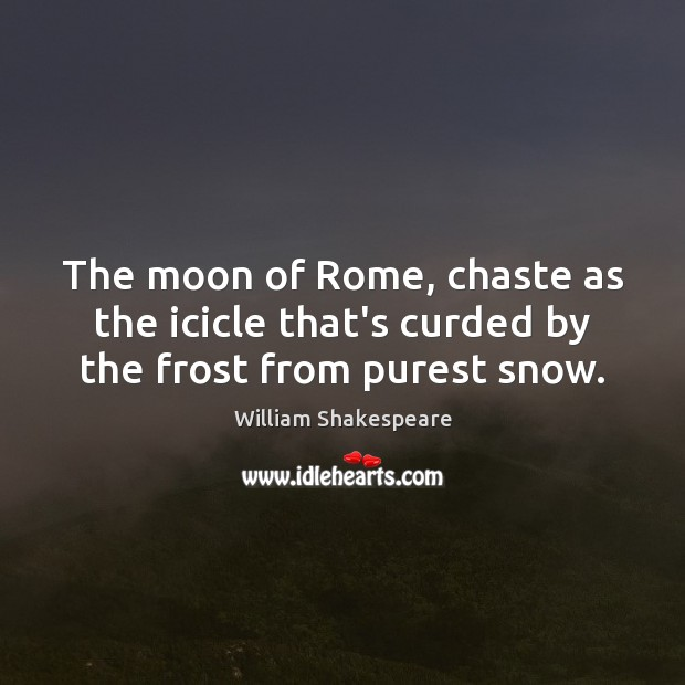 The moon of Rome, chaste as the icicle that's curded by the frost from purest snow. Image