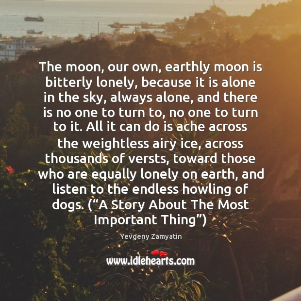 The moon, our own, earthly moon is bitterly lonely, because it is Image