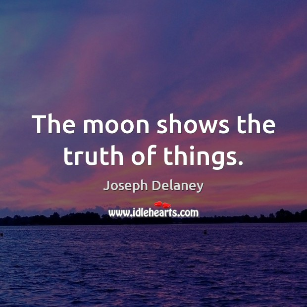 The moon shows the truth of things. Image
