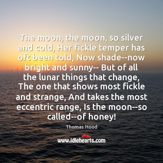 The moon, the moon, so silver and cold, Her fickle temper has Thomas Hood Picture Quote