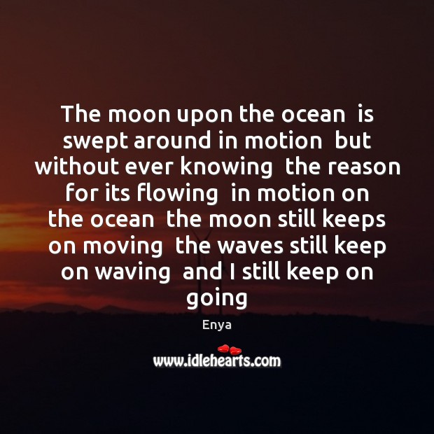 Enya Picture Quote image saying: The moon upon the ocean  is swept around in motion  but without
