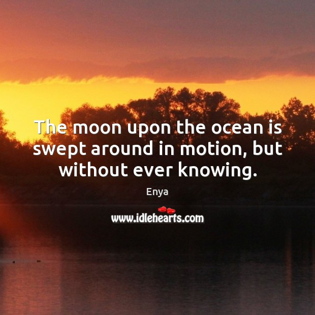 Enya Picture Quote image saying: The moon upon the ocean is swept around in motion, but without ever knowing.
