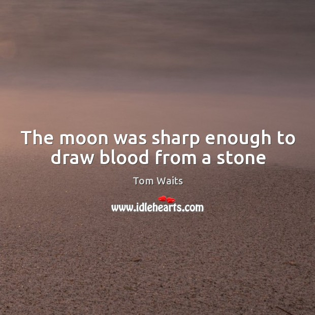 Image, The moon was sharp enough to draw blood from a stone