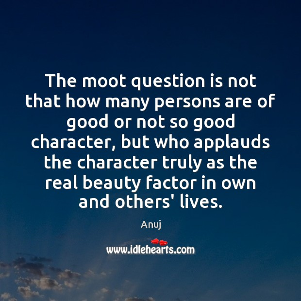 The moot question is not that how many persons are of good Good Character Quotes Image
