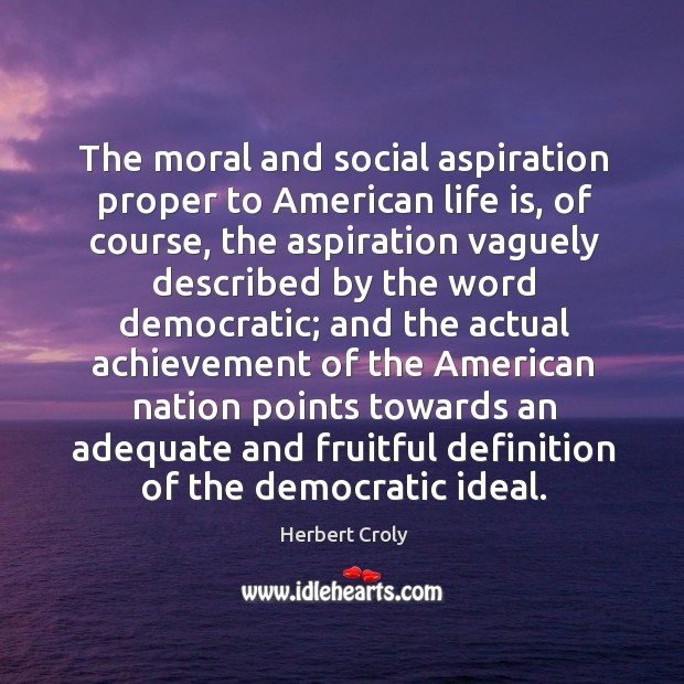 The moral and social aspiration proper to american life is Herbert Croly Picture Quote