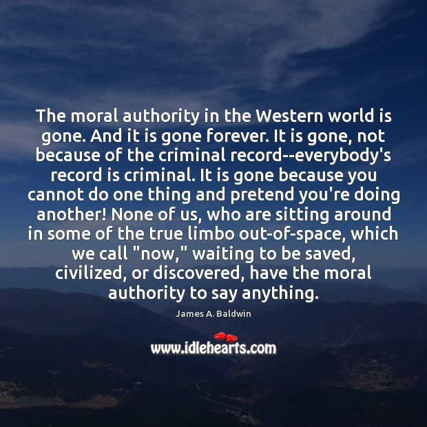The moral authority in the Western world is gone. And it is James A. Baldwin Picture Quote
