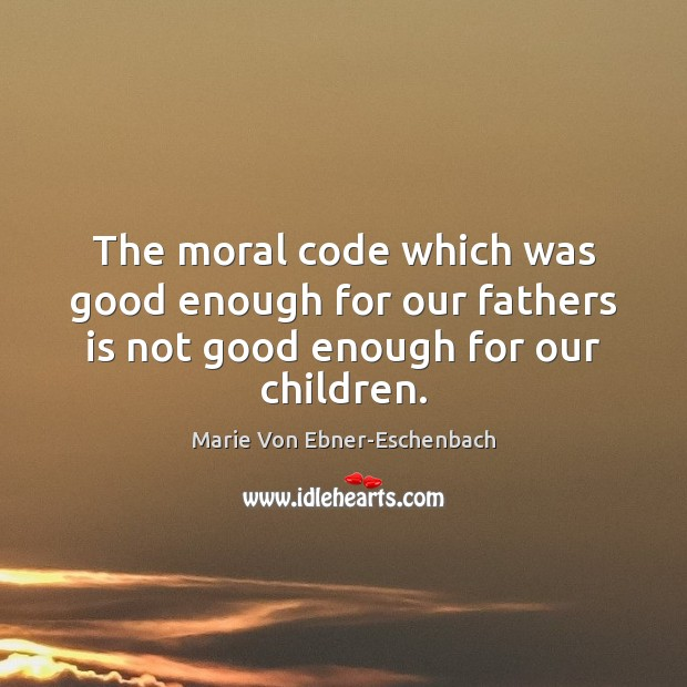 The moral code which was good enough for our fathers is not good enough for our children. Image