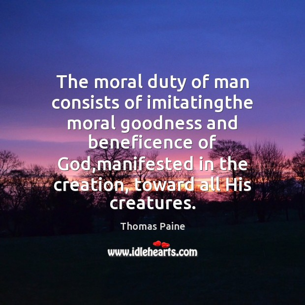 The moral duty of man consists of imitatingthe moral goodness and beneficence Thomas Paine Picture Quote