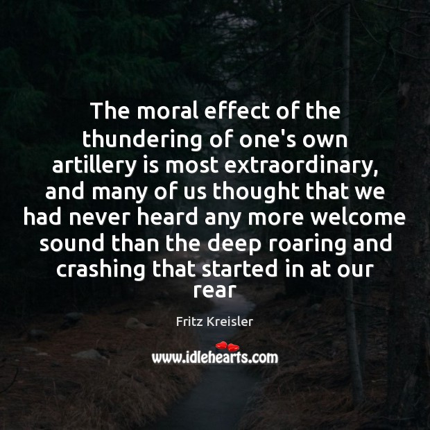 The moral effect of the thundering of one's own artillery is most Image