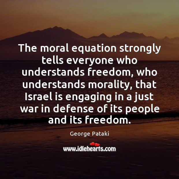 The moral equation strongly tells everyone who understands freedom, who understands morality, George Pataki Picture Quote