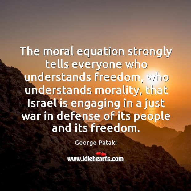 The moral equation strongly tells everyone who understands freedom, who understands morality George Pataki Picture Quote