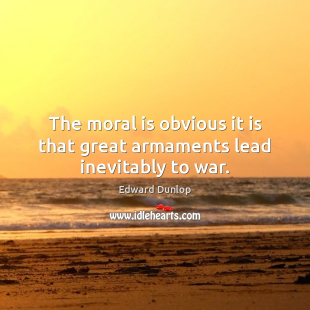 The moral is obvious it is that great armaments lead inevitably to war. Image