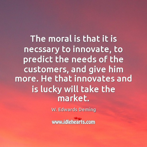 The moral is that it is necssary to innovate, to predict the W. Edwards Deming Picture Quote