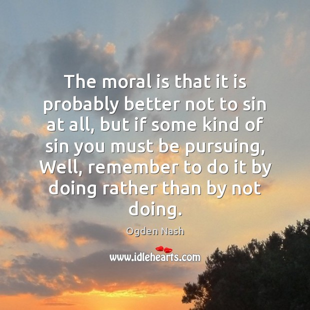 The moral is that it is probably better not to sin at Ogden Nash Picture Quote