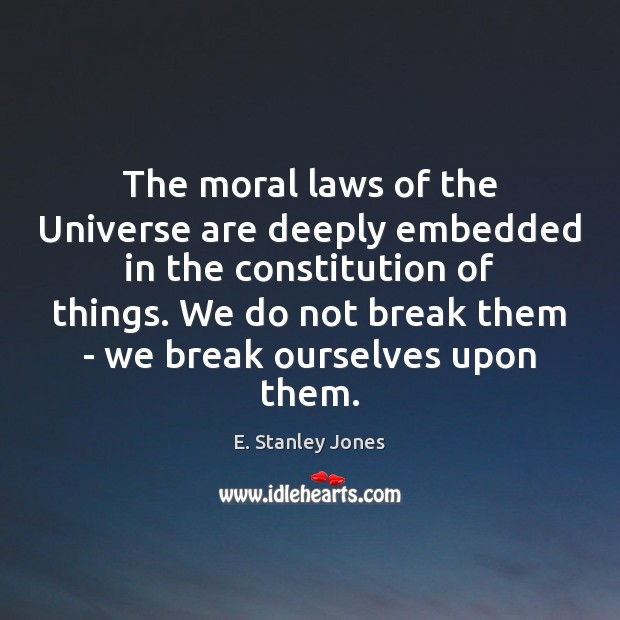 The moral laws of the Universe are deeply embedded in the constitution E. Stanley Jones Picture Quote