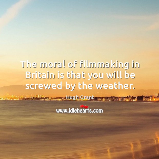 The moral of filmmaking in britain is that you will be screwed by the weather. Hugh Grant Picture Quote
